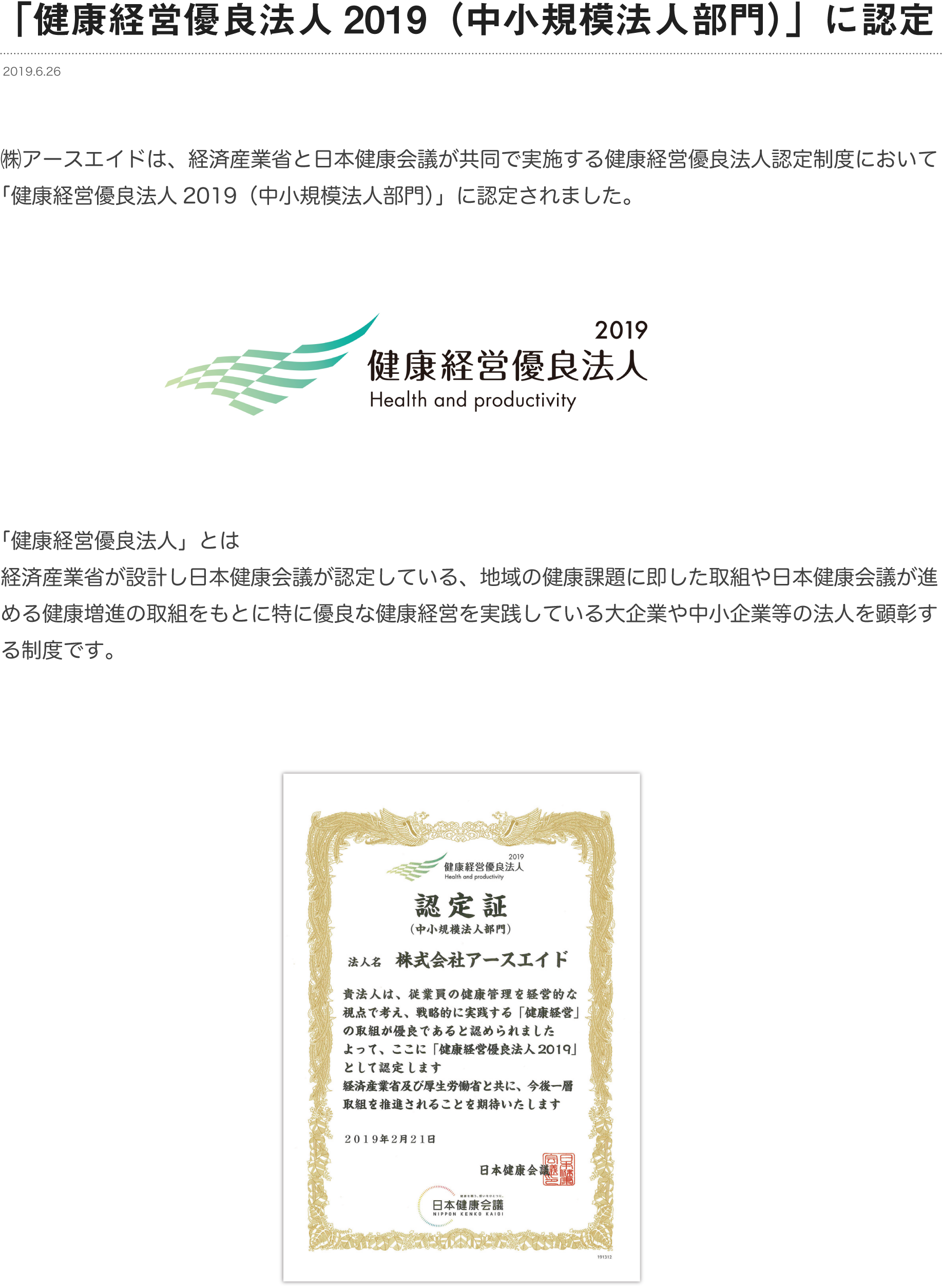 ㈱アースエイドは、経済産業省と日本健康会議が共同で実施する健康経営優良法人認定制度において「健康経営優良法人2019(中小規模法人部門)」に認定されました。「健康経営優良法人」とは経済産業省が設計し日本健康会議が認定している、地域の健康課題に即した取組や日本健康会議が進める健康増進の取組をもとに特に優良な健康経営を実践している大企業や中小企業等の法人を顕彰する制度です。