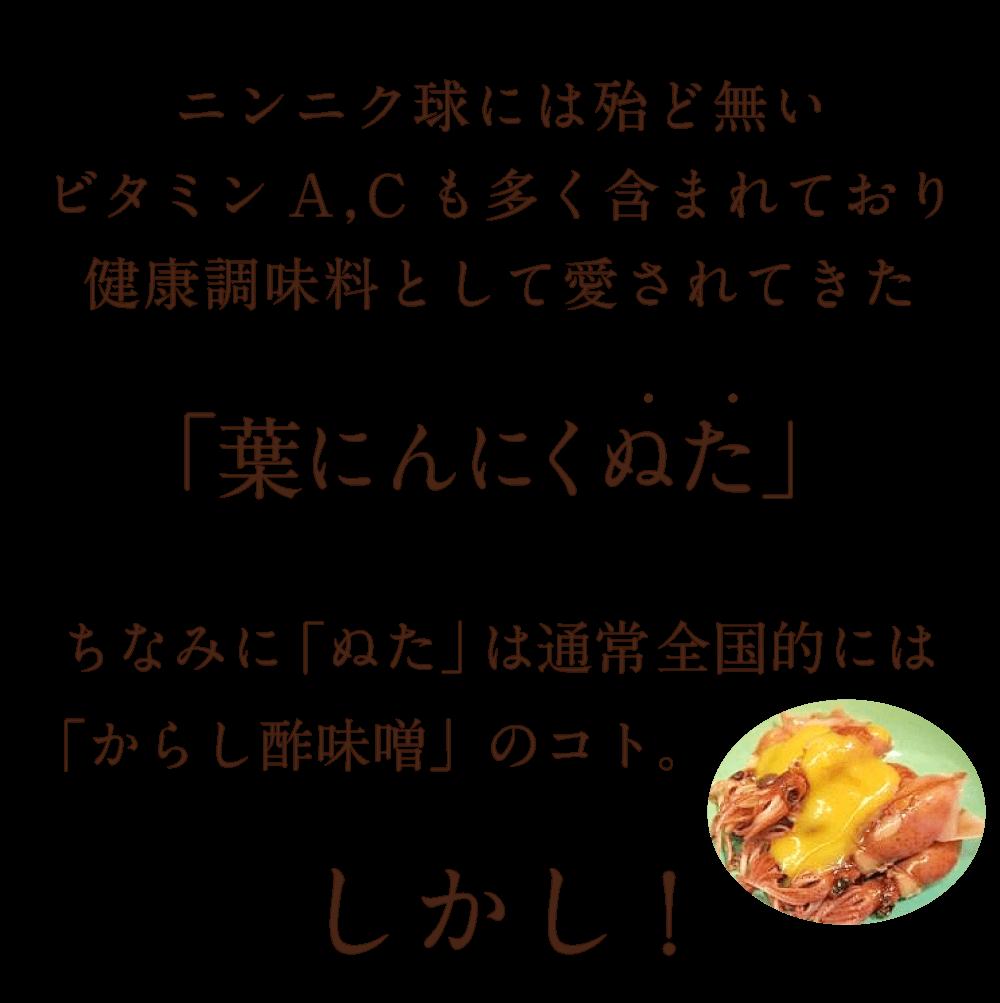 ニンニク球には殆ど無いビタミンA,Cも多く含まれており健康調味料として愛されてきた「葉にんにくぬた」ちなみに「ぬた」は通常全国的には 「からし酢味噌」のコト。しかし!