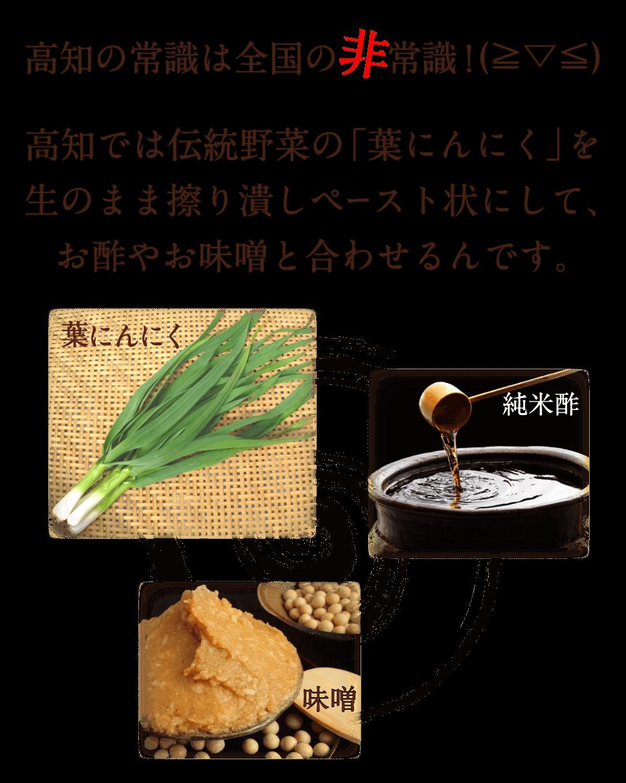 高知の常識は全国の非常識!高知では伝統野菜の「葉にんにく」を 生のまま擦り潰しペースト状にして、 お酢やお味噌と合わせるんです。